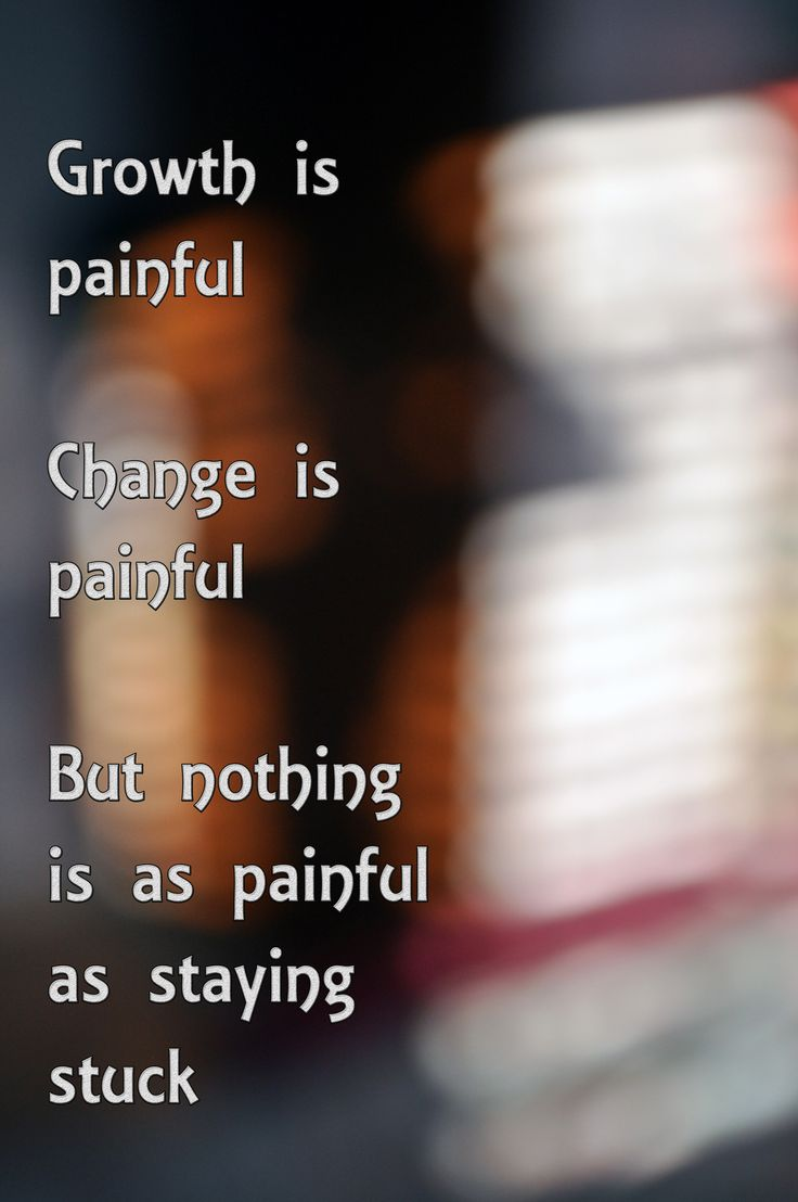 Growth is painful,  Change is painful,  But nothing is as painful as  staying  stuck...