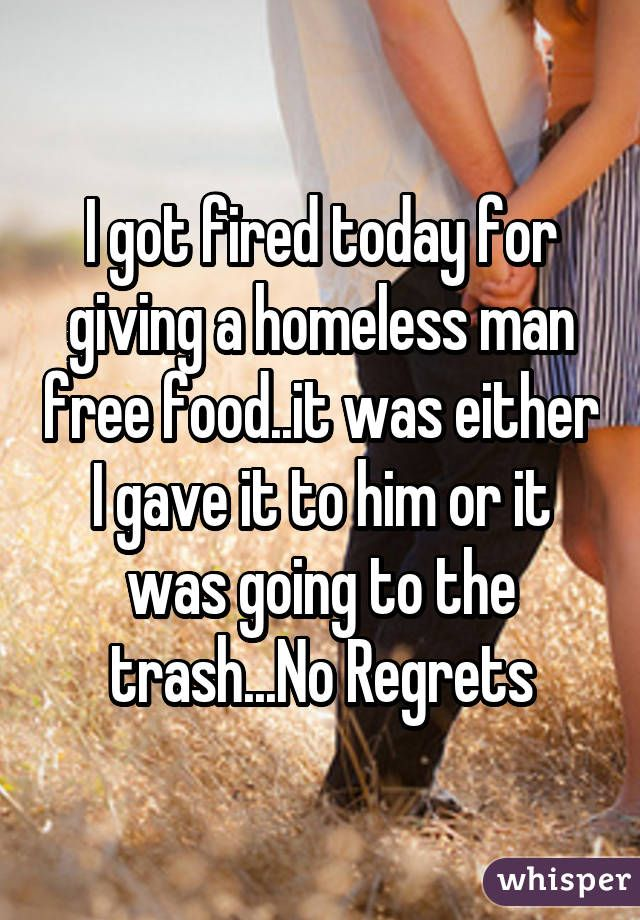 I got fired today for giving a homeless man free food..it was either I gave it to him or it was going to the trash...No Regrets