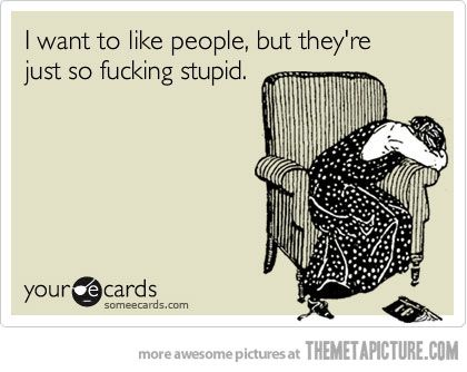 I have this thought almost every dayLife, Laugh, Quotes, Truths, Funny Stuff, Humor, Ecards, Stupid People, True Stories
