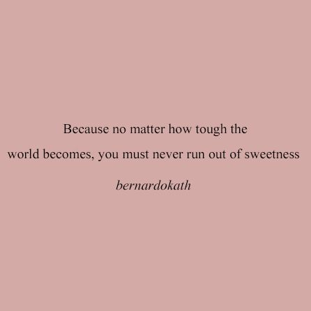 Because no matter how tough the world becomes ..You must never run out of sweetness