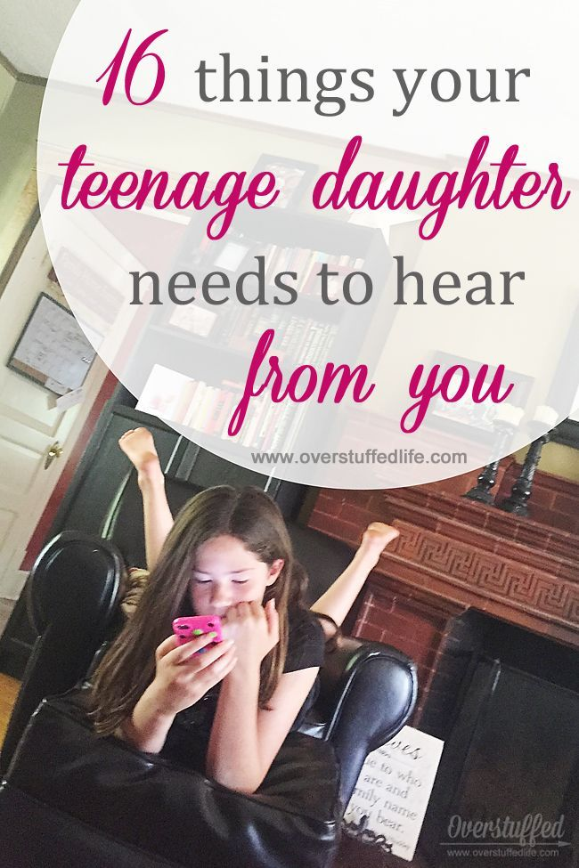 The 16 things your teenage daughter needs to hear from you. #overstuffedlife