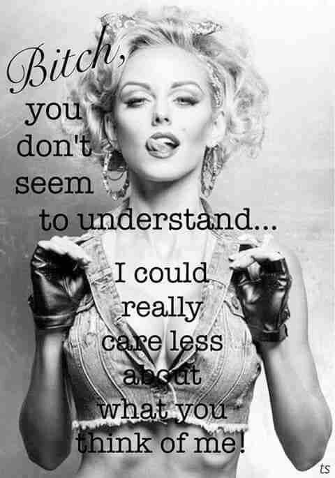 BITCH YOU DON'T SEEM TO UNDERSTAND...  I COULD REALLY CARE LESS ABOUT WHAT YOU (OR ANYONE OF YOUR FAMILY AND/OR FRIENDS) THINK ABOUT ME!