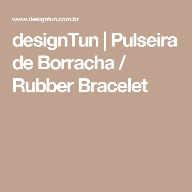 designTun | Pulseira de Borracha / Rubber Bracelet