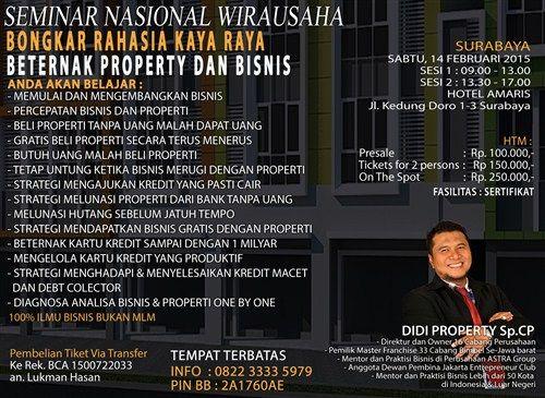 Seminar Nasional Wirausaha : Bongkar Rahasia Kaya Raya Beternak Property dan Bisnis Sabtu, 14 Februari 2015 At Hotel AMARIS, Jl. Kedung Doro 1 – 3 Surabaya Sesi 1 : 09.00 – 13.00 Sesi 2 : 13.30 – 17.00 Bersama : DIDI PROPERTY Sp.CP http://eventsurabaya.net/seminar-nasional-wirausaha-bongkar-rahasia-kaya-raya-beternak-property-dan-bisnis-3/