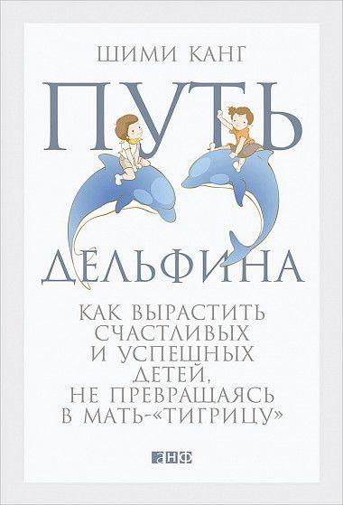 Путь дельфина. Как вырастить счастливых и успешных детей, не превращаясь в мать-тигрицу - купить книгу Канг Шими - с доставкой, издание 2017