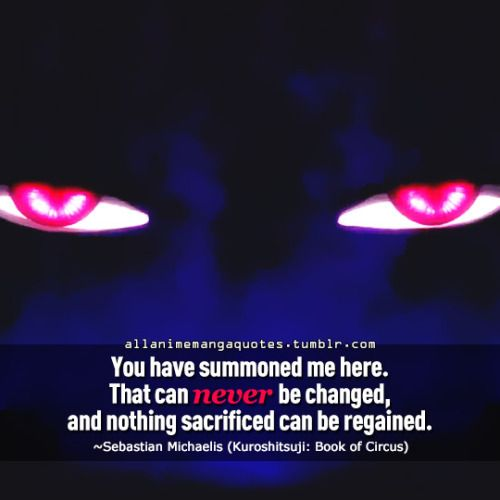 You have summoned me here. That can never be changed, and nothing sacrificed can be regained. ~Sebastian Michaelis (Kuroshitsuji: Book of Circus)