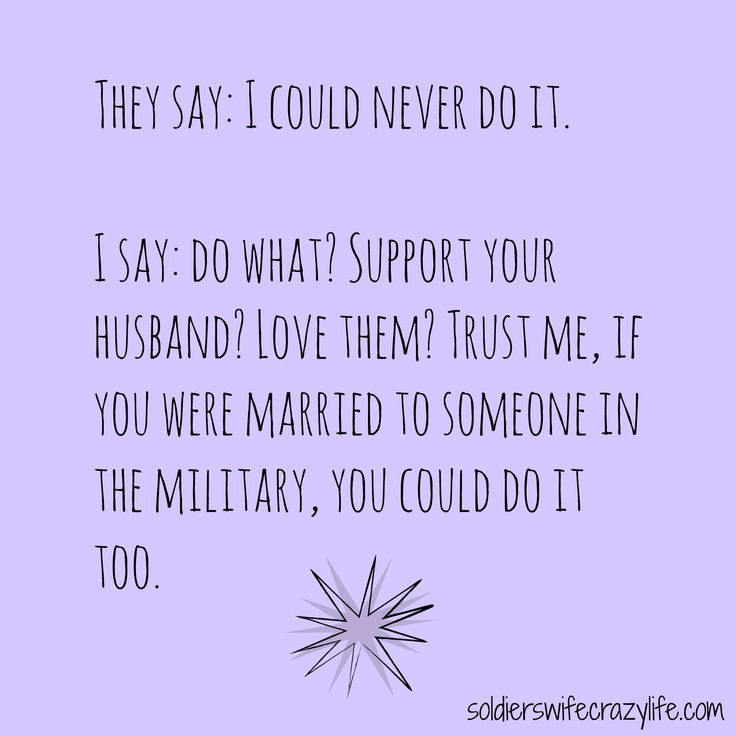 I could never do it. Military spouses.