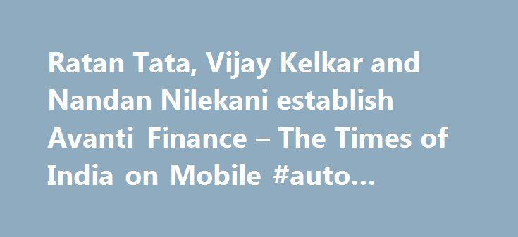 Ratan Tata, Vijay Kelkar and Nandan Nilekani establish Avanti Finance – The Times of India on Mobile #auto #finance http://finances.nef2.com/ratan-tata-vijay-kelkar-and-nandan-nilekani-establish-avanti-finance-the-times-of-india-on-mobile-auto-finance/  #avanti finance # Ratan Tata, Vijay Kelkar and Nandan Nilekani establish Avanti Finance With a focus on delivering credit to under-served and un-served segments in India, Ratan Tata, Vijay Kelkar and Nandan Nilekani have come together to…