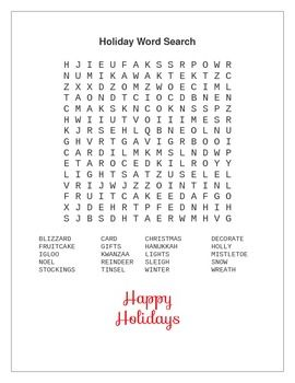 Holiday Word Search - Includes the terms BLIZZARD, CARD, CHRISTMAS, DECORATE, FRUITCAKE, GIFTS, HANUKKAH, HOLLY, IGLOO, KWANZAA, LIGHTS, MISTLETOE, NOEL, REINDEER, SLEIGH, SNOW, STOCKINGS, TINSEL, WINTER, and WREATH.  Happy Holidays!