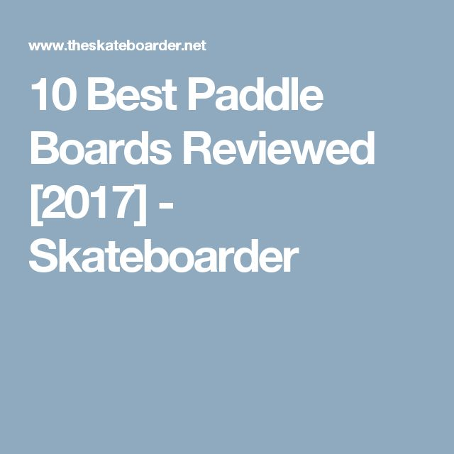 10 Best Paddle Boards Reviewed [2017] - Skateboarder