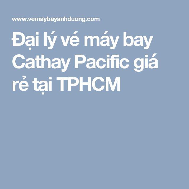 Đại lý vé máy bay Cathay Pacific giá rẻ tại TPHCM