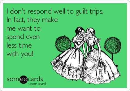 I don't respond well to guilt trips. In fact, they make me want to spend even less time with you!
