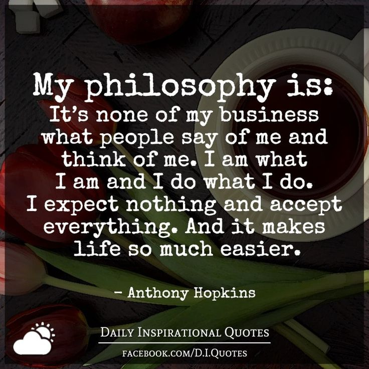 My philosophy is: It's none of my business what people say of me and think of me. I am what I am and I do what I do. I expect nothing and accept everything. And it makes life so much easier. - Anthony Hopkins