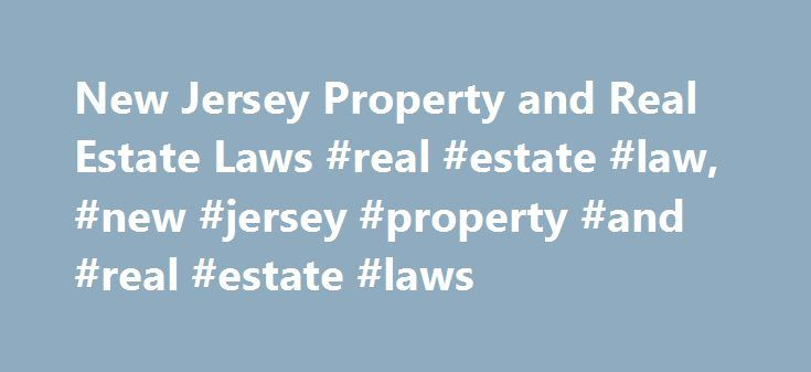 New Jersey Property and Real Estate Laws #real #estate #law, #new #jersey #property #and #real #estate #laws http://san-antonio.remmont.com/new-jersey-property-and-real-estate-laws-real-estate-law-new-jersey-property-and-real-estate-laws/  # New Jersey Property and Real Estate Laws Property and real estate law includes homestead protection from creditors; relationships between landlords and tenants; and other matters pertaining to one's home or residence. Property and real estate laws also…