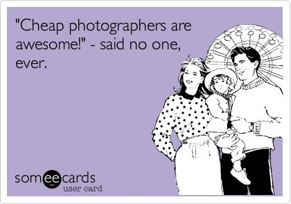"""Cheap photographers are awesome!"" - said no one, ever. 