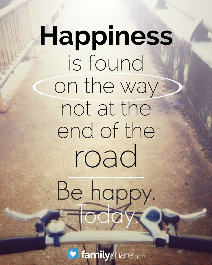 Happiness is found on the way, not at the end of the road. Be happy. Today.