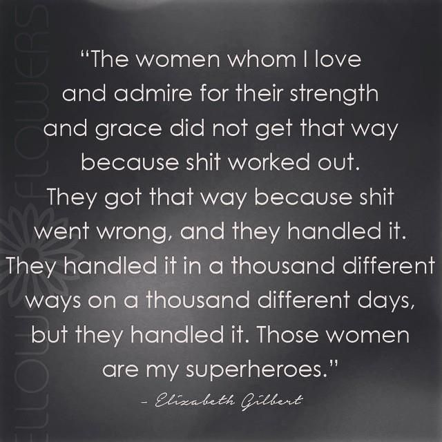 Admire Women. For their Strength. Their Grace. Shit Went Wrong. They Handle It. A Thousand Different Ways. A Thousand Different Days. THESE WOMEN ARE SUPERHEROES. I've earned my gauntlets.