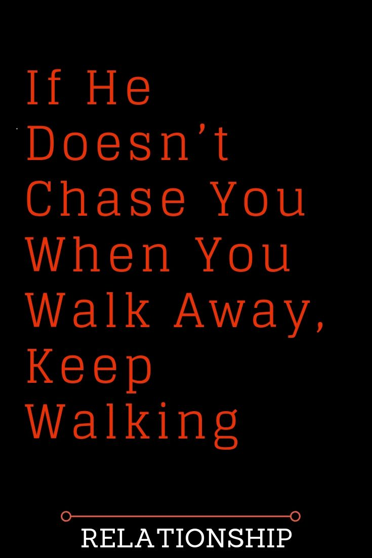 If He Doesn T Chase You When You Walk Away Keep Walking Quotes About Love And Relationships Relationship Girl Struggles