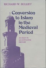 CONVERSION TO ISLAM IN THE MEDIEVAL PERIOD: AN ESSAY IN QUANTITATIVE HISTORY ~ Richard W. Bulliet ~ Harvard University Press ~ 1979