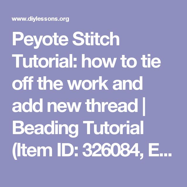 Peyote Stitch Tutorial: how to tie off the work and add new thread | Beading Tutorial (Item ID: 326084, End Time : N/A) - DIY Lessons - Learn Jewelry Making With Online Lessons, Videos and PDF Tutorials