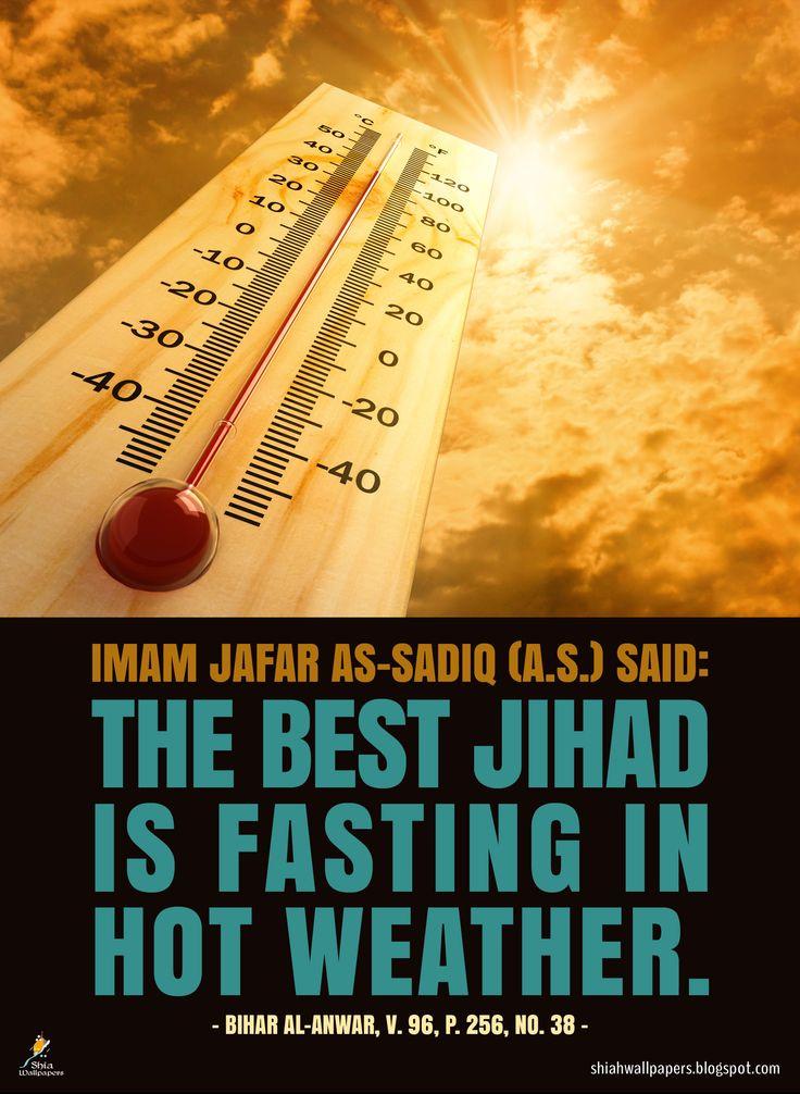 Fasting in Hot Weather --------------------------------- Imam Jafar as-Sadiq (a.s.) said: The Best jihad is fasting in hot weather. Ref: Bihar Al-Anwar, V. 96, P. 256, No. 38