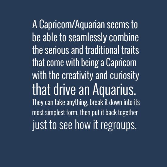 """A Capricorn/Aquarian seems to be able to seamlessly combine the serious and traditional traits that come with being a Capricorn with the creativity and curiosity that drive an Aquarius. They can take anything, break it down into its most simplest form then put it back together just to see how it regroups."" #Capricorn #Aquarius #cusp"