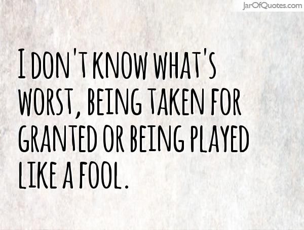 I don't know what's worst, being taken for granted or being played like a fool.