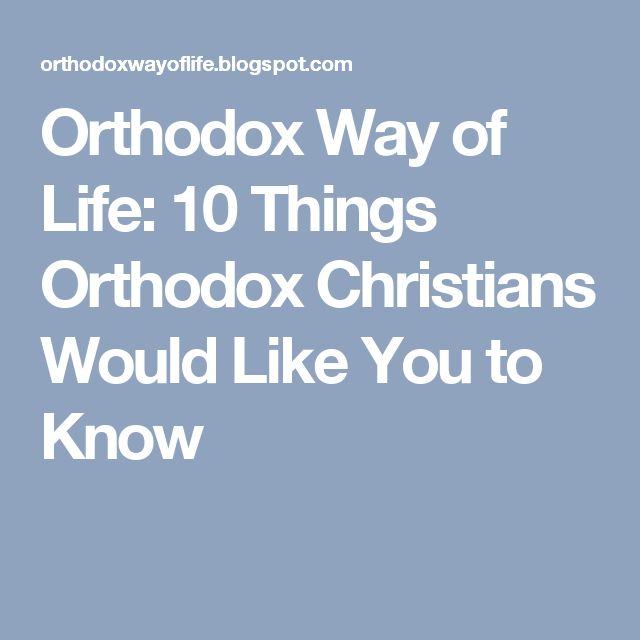 Orthodox Way of Life: 10 Things Orthodox Christians Would Like You to Know