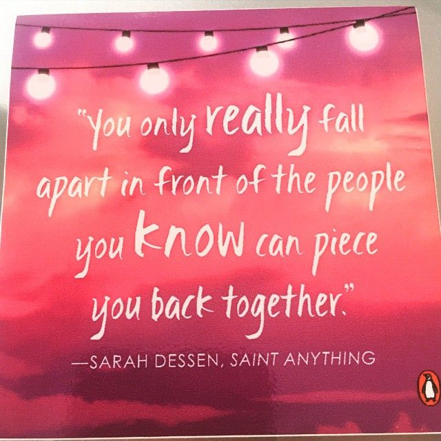 """Sarah Dessen, Saint Anything   """"You only really fall apart in front of the people you know can piece you back together."""""""