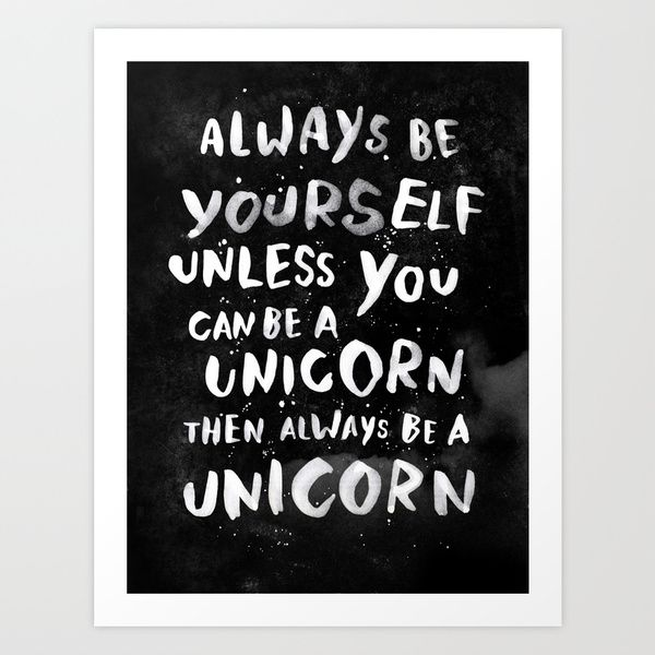Always be yourself. Unless you can be a unicorn, then always be a unicorn. by WEAREYAWN as a high quality Art Print. Free Worldwide Shipping available at Society6.com from 11/26/14 thru 12/14/14. Just one of millions of products available.