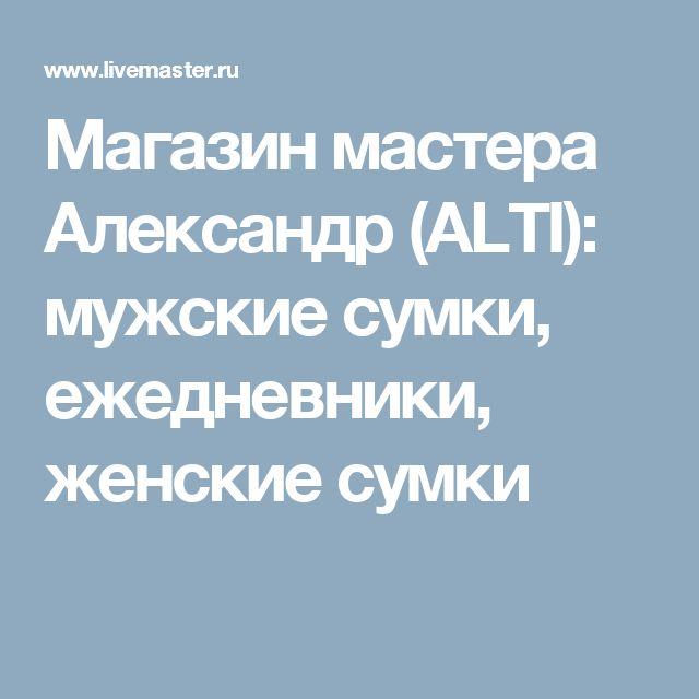 Магазин мастера Александр (ALTI): мужские сумки, ежедневники, женские сумки