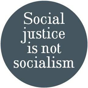 Social Justice: Social justice generally refers to the idea of creating an egalitarian society or institution that is based on the principles of equality and solidarity, that understands and values human rights, and that recognizes the dignity of every human being.  Socialism: A political and economic theory of social organization that advocates that the means of production, distribution, and exchange should be owned or regulated by the community as a whole.
