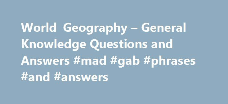 """World Geography – General Knowledge Questions and Answers #mad #gab #phrases #and #answers http://answer.remmont.com/world-geography-general-knowledge-questions-and-answers-mad-gab-phrases-and-answers/  #geography answers # General Knowledge – World Geography Why General Knowledge World Geography? In this section you can learn and practice General Knowledge Questions based on """"World Geography"""" and improve your skills in order to face the interview, competitive examination and various…"""