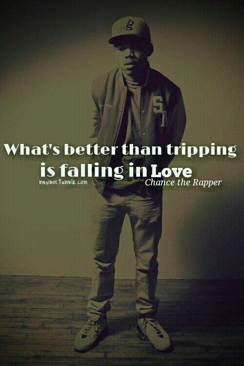 Chance The Rapper. This is a cute qquote but the fact that it came out of a rappers mouth makes it even cuter. Not a lot of rappers say anything about love.