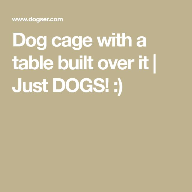 Dog cage with a table built over it | Just DOGS! :)
