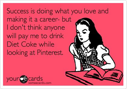 Success is doing what you love and making it a career- but I don't think anyone will pay me to drink Diet Coke while looking at Pinterest....