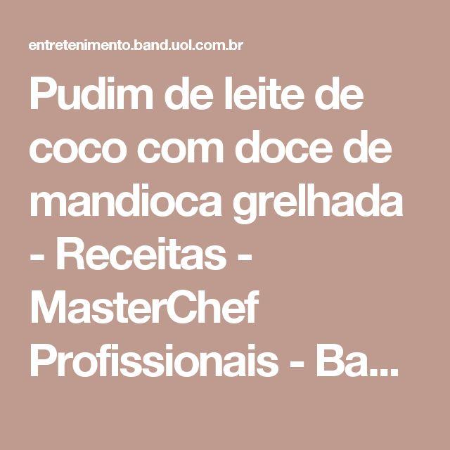 Pudim de leite de coco com doce de mandioca grelhada - Receitas - MasterChef Profissionais - Band.com.br