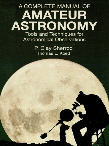 A Complete Manual of Amateur Astronomy: Tools and Techniques for Astronomical Observations (Dover Books on Astronomy) by P. Clay Sherrod. $14.05