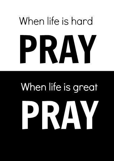 When life is hard PRAY. When life is great PRAY.