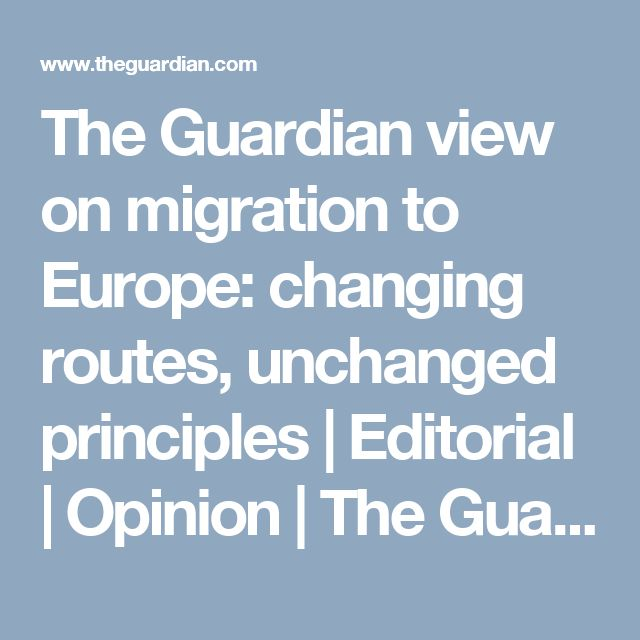The Guardian view on migration to Europe: changing routes, unchanged principles   Editorial   Opinion   The Guardian