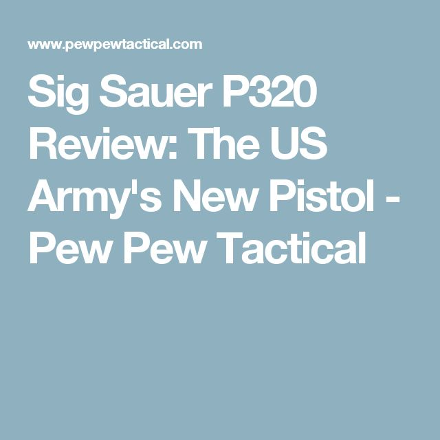 Sig Sauer P320 Review: The US Army's New Pistol - Pew Pew Tactical