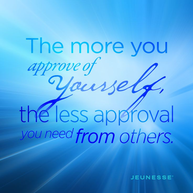 The more you approve of yourself, the less approval you need from others.  -Unknown