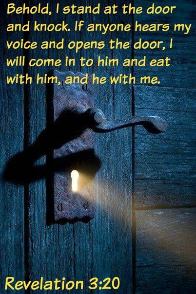 Image result for Revelation 3:20 King James Version (KJV) 20 Behold, I stand at the door, and knock: if any man hear my voice, and open the door, I will come in to him, and will sup with him, and he with me.