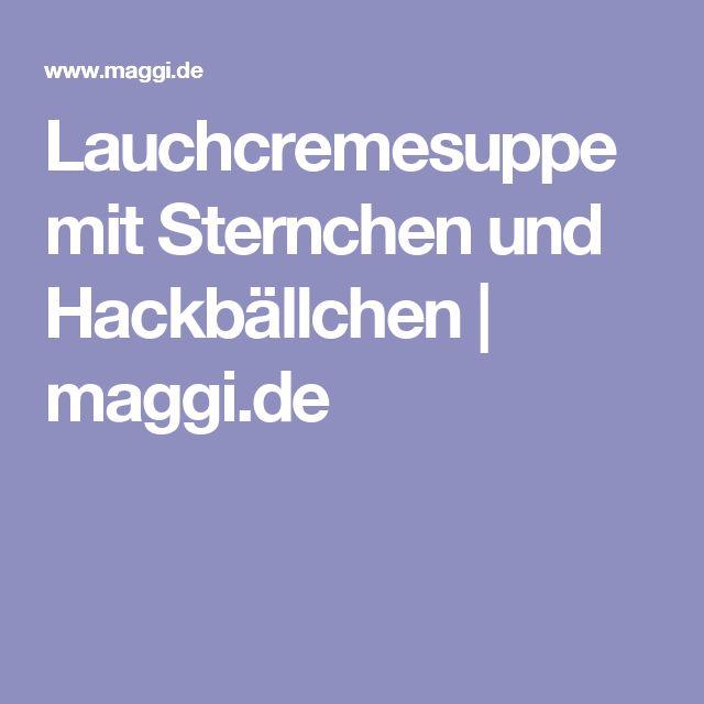 Lauchcremesuppe mit Sternchen und Hackbällchen   maggi.de