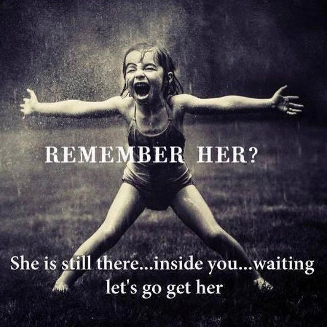 Remember her? She is still there, inside you, waiting. Let's go get her!