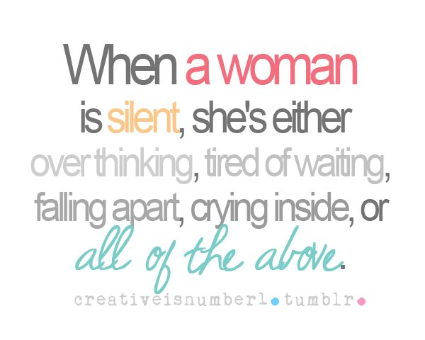 When a woman is silent, she's either over thinking, tired of waiting, falling apart, crying inside, or all of the above.