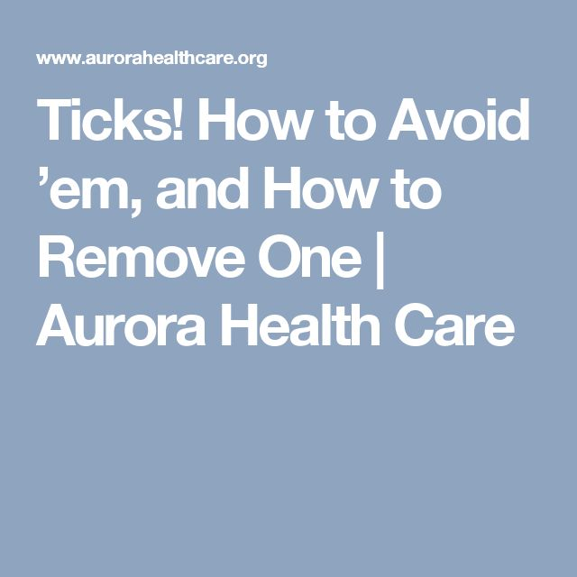 Ticks! How to Avoid 'em, and How to Remove One | Aurora Health Care