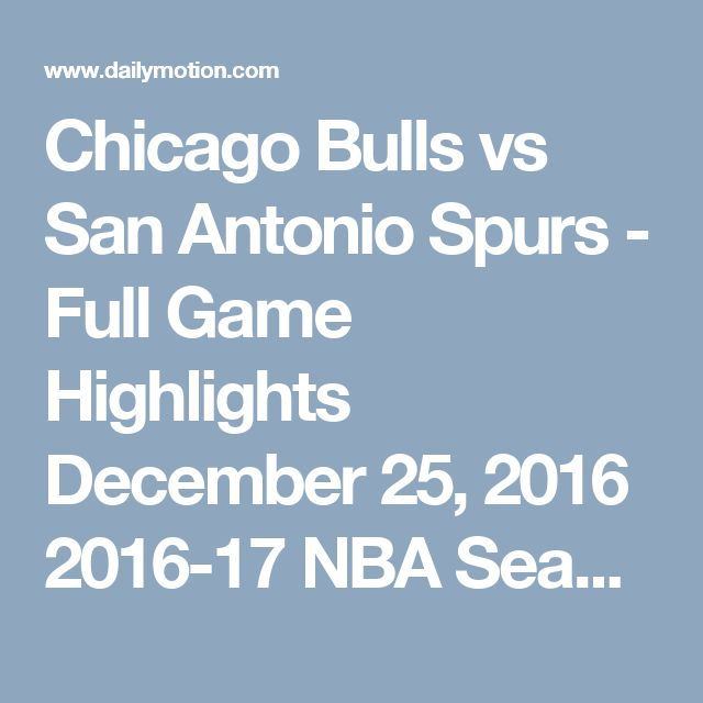 Chicago Bulls vs San Antonio Spurs - Full Game Highlights  December 25, 2016  2016-17 NBA Season UHD - Video Dailymotion