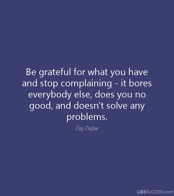 Be grateful for what you have and stop complaining - it bores everybody else, does you no good, and doesn't solve any problems. - Zig Ziglar
