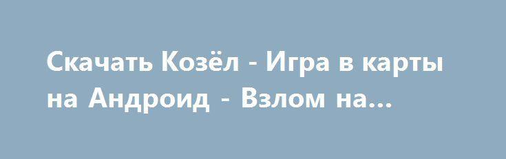 Скачать Козёл - Игра в карты на Андроид - Взлом на деньги http://vzlom-droid.ru/502-.html
